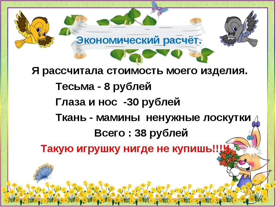 Экономический расчёт. Я рассчитала стоимость моего изделия. Тесьма - 8 рублей...