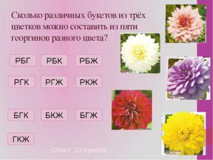 Сколько различных букетов из трёх цветков можно составить из пяти георгинов р