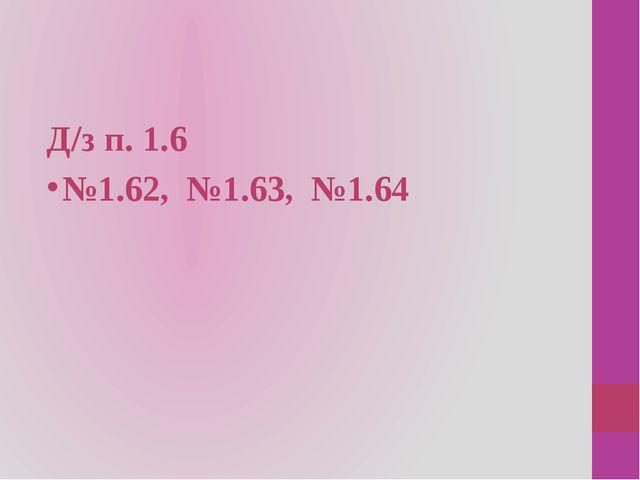 Д/з п. 1.6 №1.62, №1.63, №1.64
