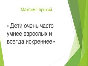 Максим Горький «Дети очень часто умнее взрослых и всегда искреннее»