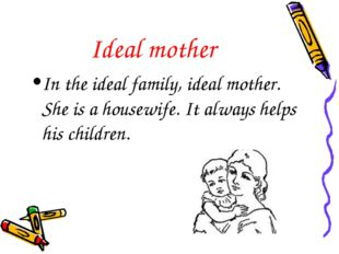 Ideal mother In the ideal family, ideal mother. She is a housewife. It always