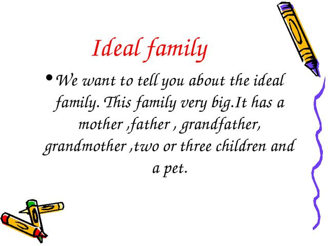 Ideal family We want to tell you about the ideal family. This family very big...