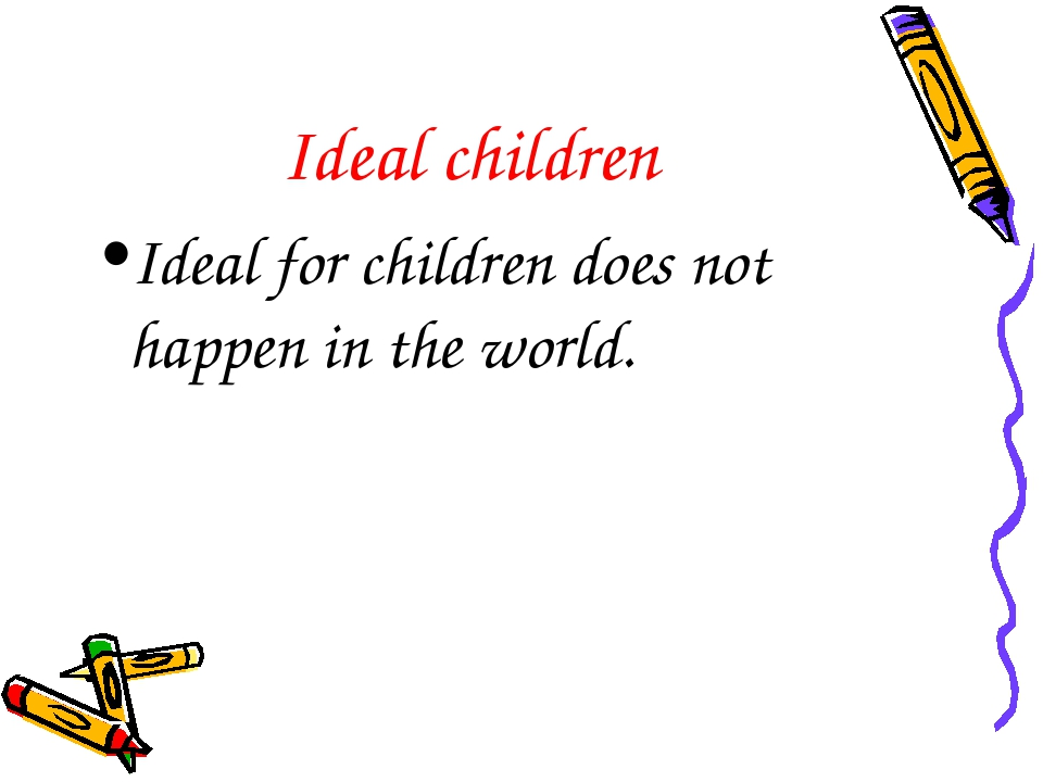 Ideal children Ideal for children does not happen in the world.