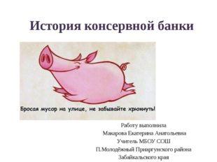 История консервной банки Работу выполнила Макарова Екатерина Анатольевна Учит