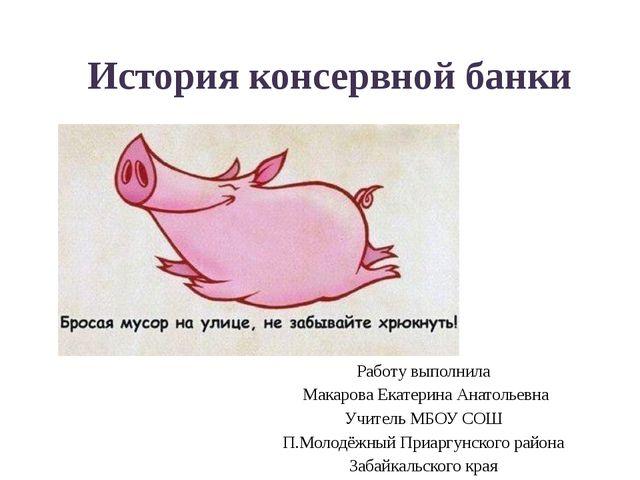 История консервной банки Работу выполнила Макарова Екатерина Анатольевна Учит...