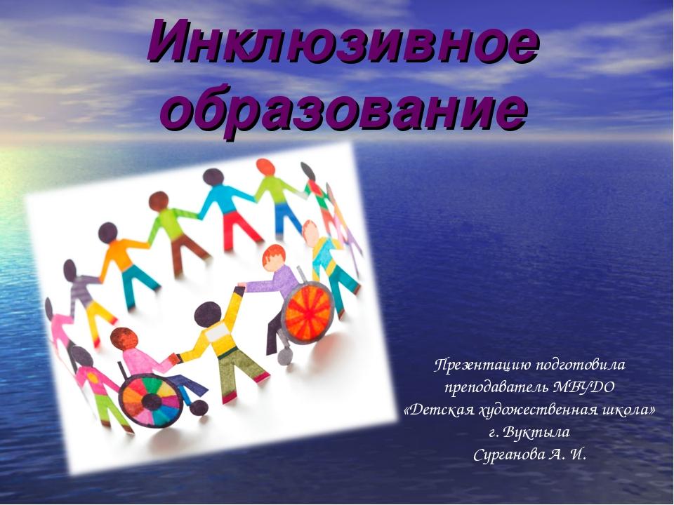 Инклюзивное образование Презентацию подготовила преподаватель МБУДО «Детская...
