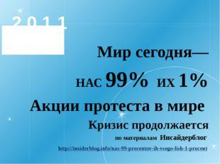 2 0 1 1 Мир сегодня— НАС 99% ИХ 1% Акции протеста в мире Кризис продолжается