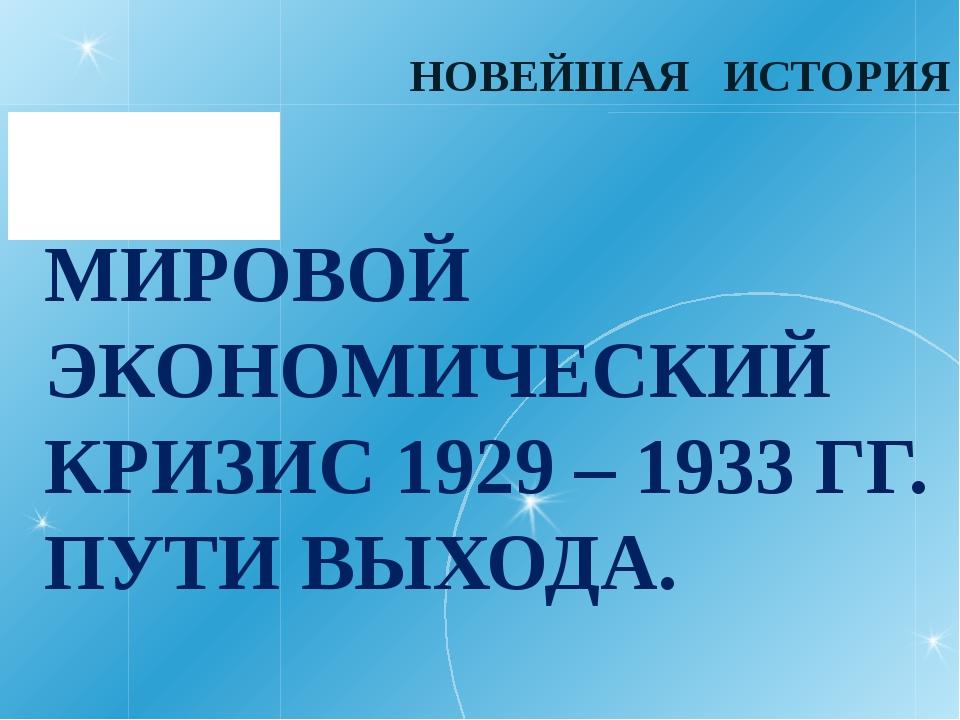 МИРОВОЙ ЭКОНОМИЧЕСКИЙ КРИЗИС 1929 – 1933 ГГ. ПУТИ ВЫХОДА. НОВЕЙШАЯ ИСТОРИЯ