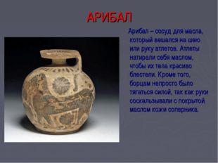 АРИБАЛ Арибал – сосуд для масла, который вешался на шею или руку атлетов. Атл