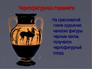Чернофигурная керамика На красноватой глине художник наносил фигуры черным ла