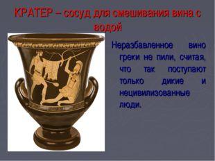 КРАТЕР – сосуд для смешивания вина с водой Неразбавленное вино греки не пили,