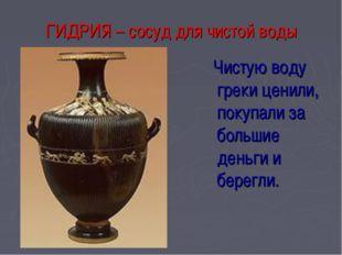 ГИДРИЯ – сосуд для чистой воды Чистую воду греки ценили, покупали за большие