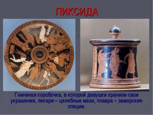 ПИКСИДА Глиняная коробочка, в которой девушки хранили свои украшения, лекари