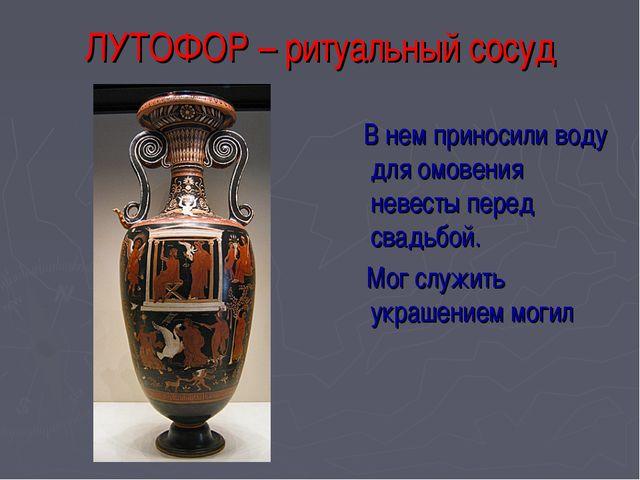 ЛУТОФОР – ритуальный сосуд В нем приносили воду для омовения невесты перед св...