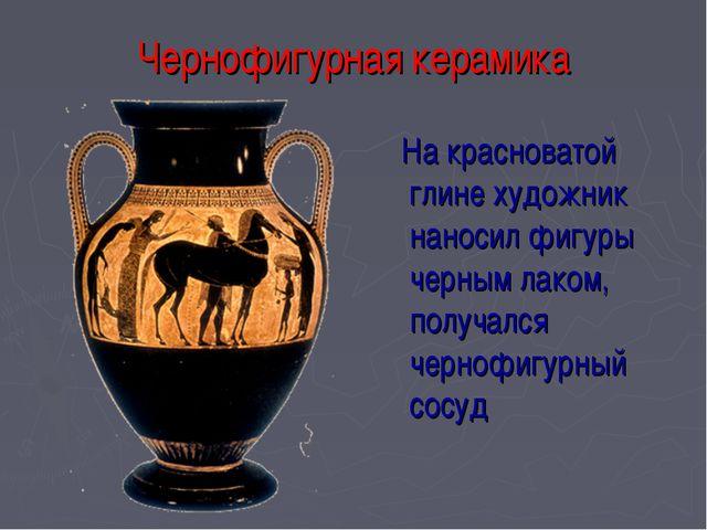 Чернофигурная керамика На красноватой глине художник наносил фигуры черным ла...