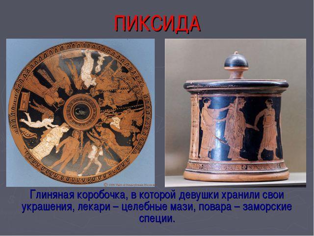 ПИКСИДА Глиняная коробочка, в которой девушки хранили свои украшения, лекари...