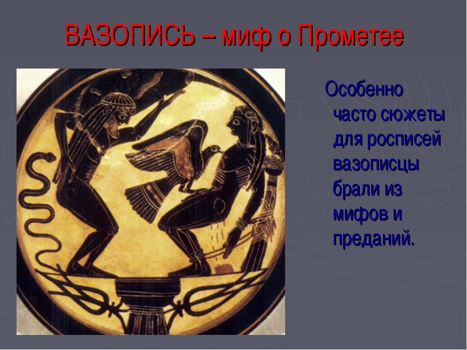 ВАЗОПИСЬ – миф о Прометее Особенно часто сюжеты для росписей вазописцы брали...