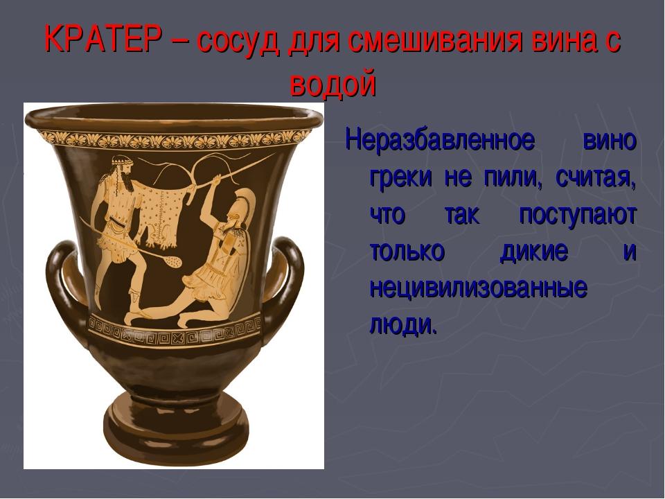 КРАТЕР – сосуд для смешивания вина с водой Неразбавленное вино греки не пили,...