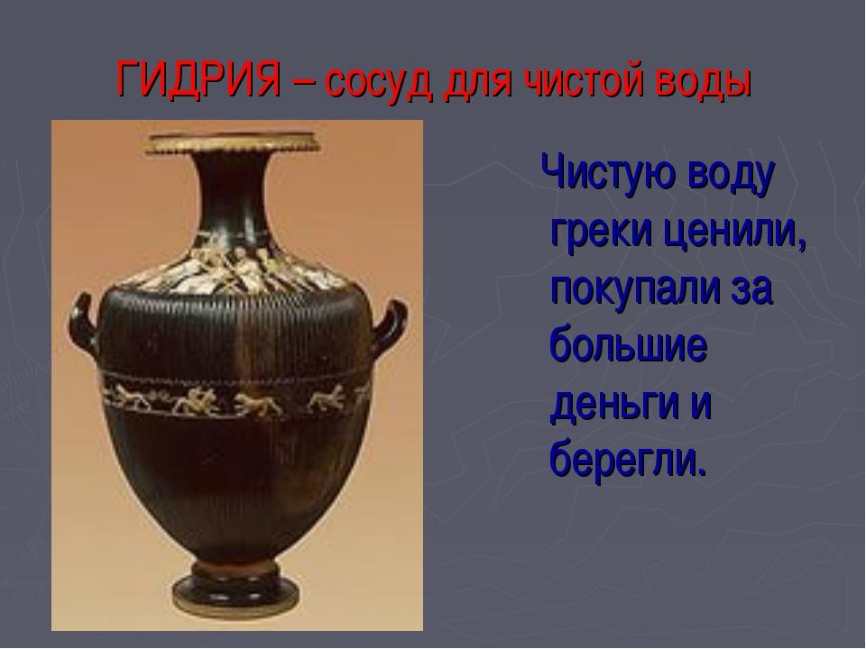 ГИДРИЯ – сосуд для чистой воды Чистую воду греки ценили, покупали за большие...