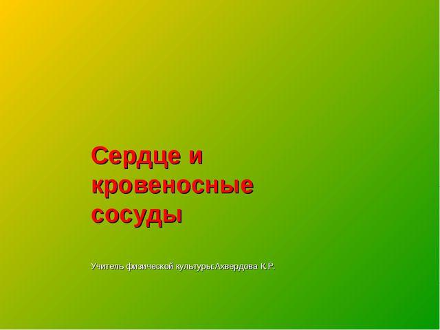Сердце и кровеносные сосуды Учитель физической культуры:Ахвердова К.Р.