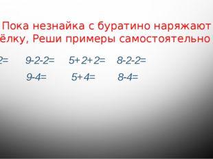 Пока незнайка с буратино наряжают ёлку, Реши примеры самостоятельно 4+2+2= 9-