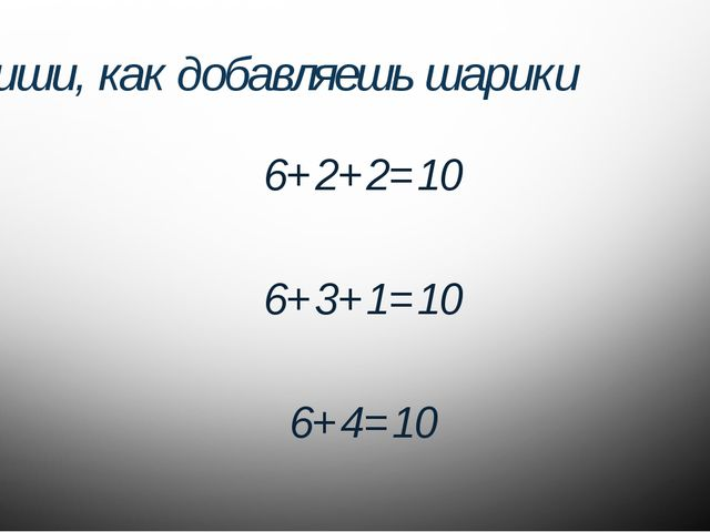 Запиши, как добавляешь шарики 6+2+2=10 6+3+1=10 6+4=10