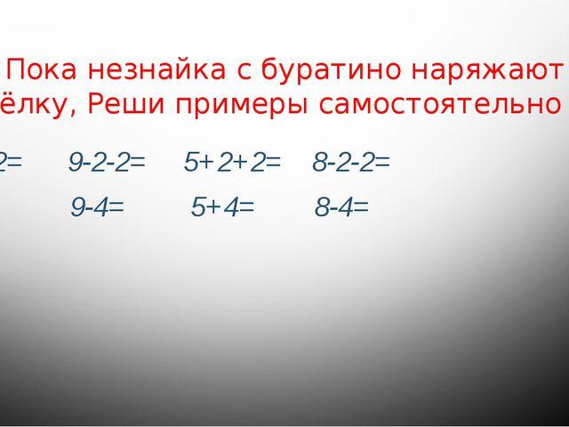 Пока незнайка с буратино наряжают ёлку, Реши примеры самостоятельно 4+2+2= 9-...