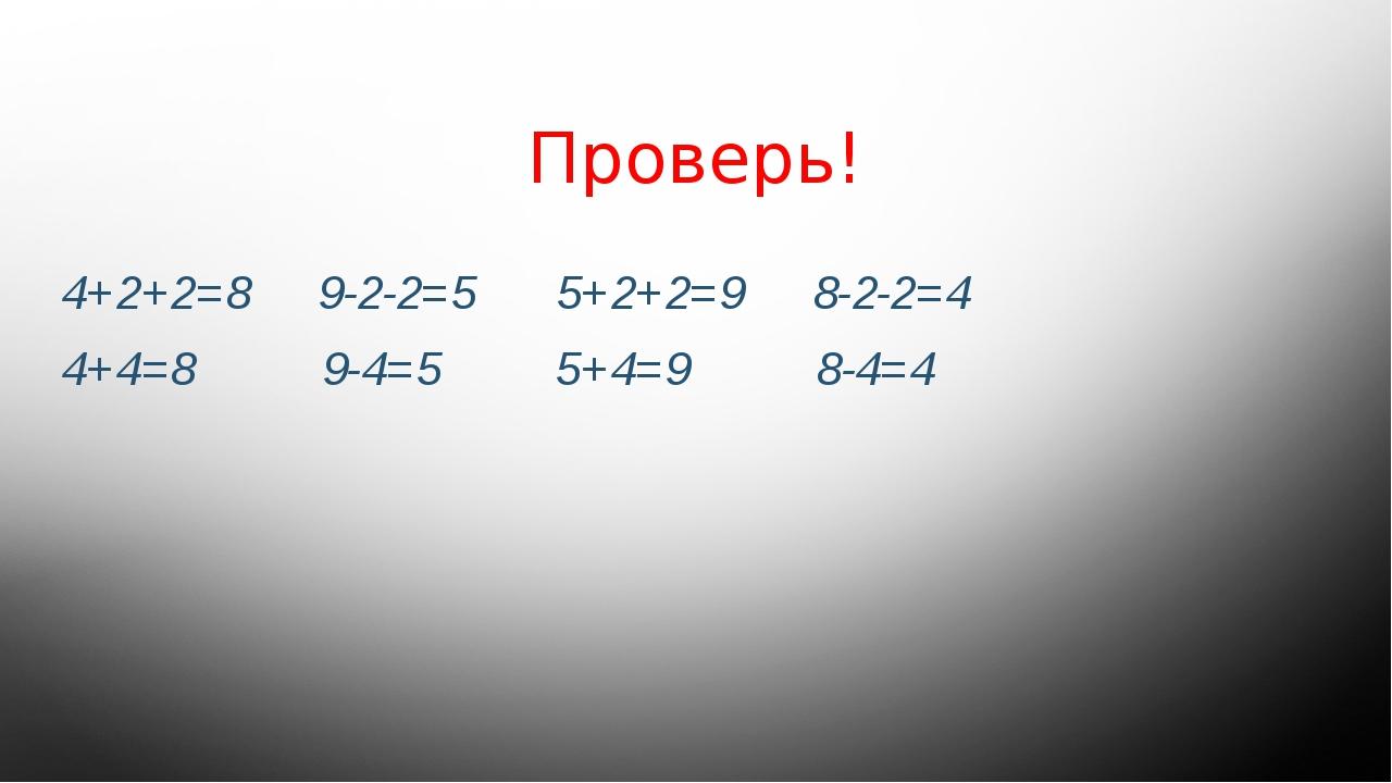 Проверь! 4+2+2=8 9-2-2=5 5+2+2=9 8-2-2=4 4+4=8 9-4=5 5+4=9 8-4=4