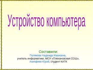 Составили: Полякова Надежда Ивановна, учитель информатики, МОУ «Плехановская