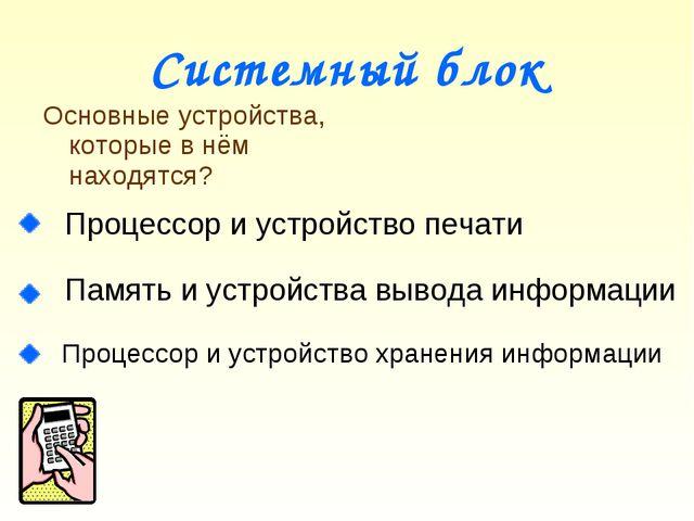 Системный блок Процессор и устройство печати Память и устройства вывода инфор...