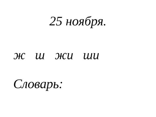 25 ноября. ж ш жи ши Словарь: