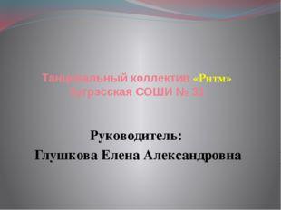 Танцевальный коллектив «Ритм» Зугрэсская СОШИ № 31 Руководитель: Глушкова Еле