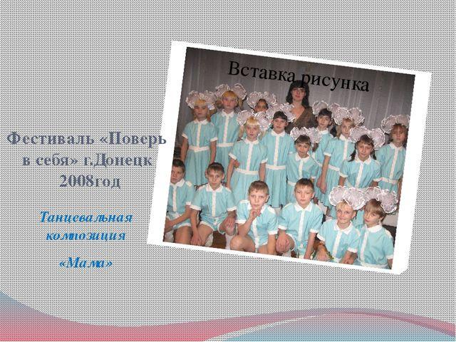 Фестиваль «Поверь в себя» г.Донецк 2008год Танцевальная композиция «Мама»
