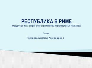 РЕСПУБЛИКА В РИМЕ (Маршрутная игра - вопрос-ответ с применением информационны