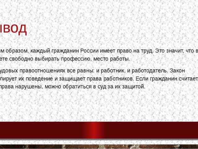 вывод Таким образом, каждый гражданин России имеет право на труд. Это значит,...
