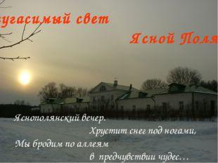 Неугасимый свет Ясной Поляны Яснополянский вечер. Хрустит снег под ногами, Мы
