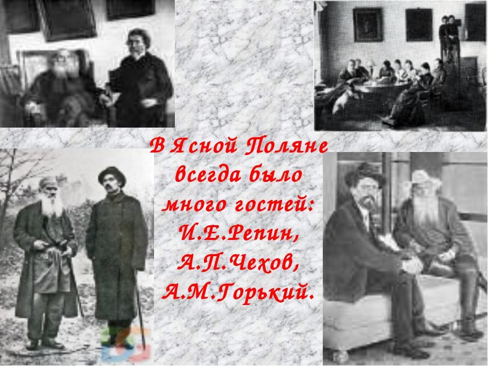 В Ясной Поляне всегда было много гостей: И.Е.Репин, А.П.Чехов, А.М.Горький.
