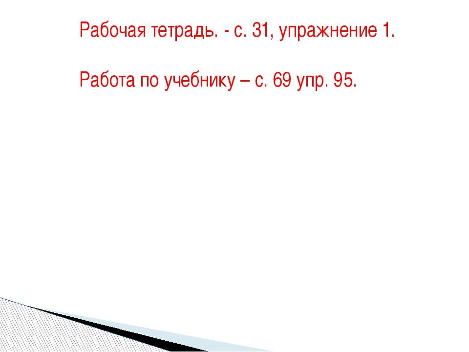 Рабочая тетрадь. - с. 31, упражнение 1. Работа по учебнику – с. 69 упр. 95.