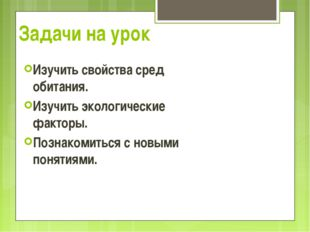 Задачи на урок Изучить свойства сред обитания. Изучить экологические факторы.
