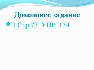 Домашнее задание 1.Стр.77 УПР. 134