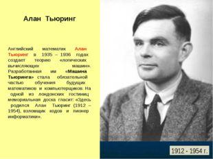 Алан Тьюринг Английский математик Алан Тьюринг в 1935 – 1936 годах создает те