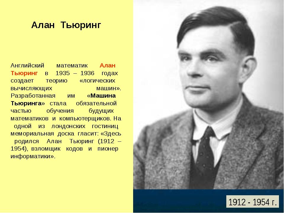 Алан Тьюринг Английский математик Алан Тьюринг в 1935 – 1936 годах создает те...