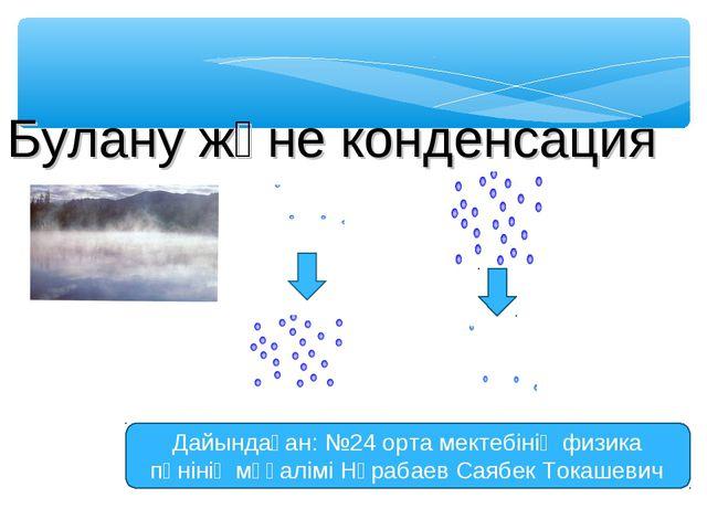 Булану және конденсация Дайындаған: №24 орта мектебінің физика пәнінің мұғалі...