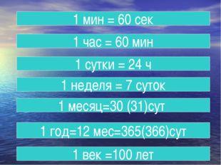 1 мин = 60 сек 1 час = 60 мин 1 сутки = 24 ч 1 неделя = 7 суток 1 месяц=30 (3