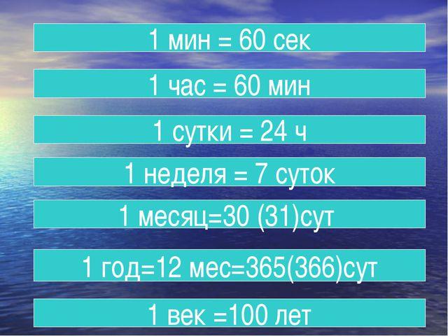 1 мин = 60 сек 1 час = 60 мин 1 сутки = 24 ч 1 неделя = 7 суток 1 месяц=30 (3...
