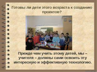 Готовы ли дети этого возраста к созданию проектов? Прежде чем учить этому дет