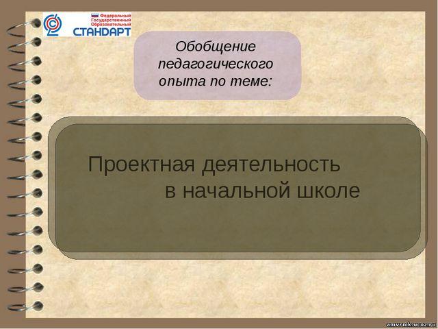 Обобщение педагогического опыта по теме: Проектная деятельность в начальной...