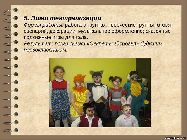 5. Этап театрализации Формы работы:работа в группах; творческие группы готов...