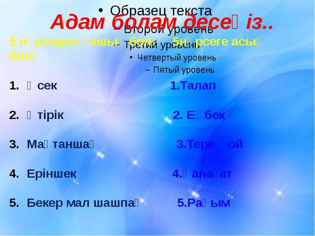Адам болам десеңіз.. 5 нәрседен қашық бол: 5нәрсеге асық бол: Өсек 1.Талап Ө...