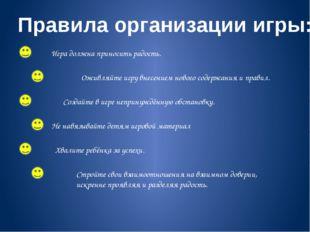 Правила организации игры: Игра должна приносить радость. Оживляйте игру внесе